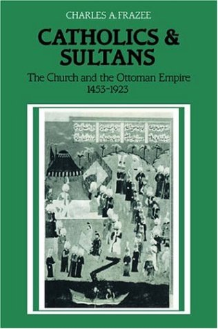 Catholics and Sultans: The Church and the Ottoman Empire 1453–1923