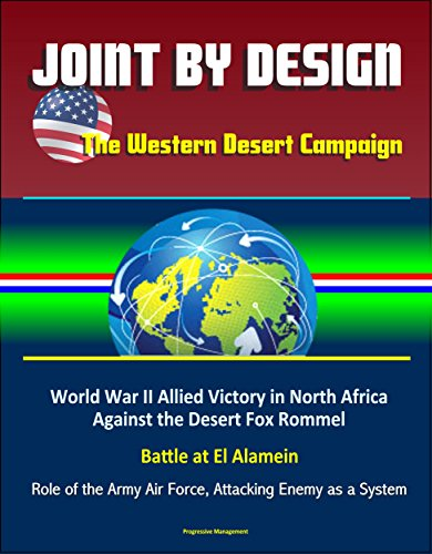 Joint by Design: The Western Desert Campaign - World War II Allied Victory in North Africa Against the Desert Fox Rommel, Battle at El Alamein, Role of the Army Air Force, Attacking Enemy as a System eBook: U.S. Government, U.S. Military, Department of Defense (DoD)