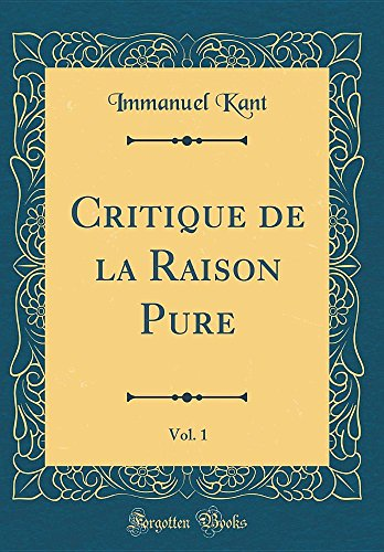 Critique de la Raison Pure, Vol. 1 (Classic Reprint) par Immanuel Kant