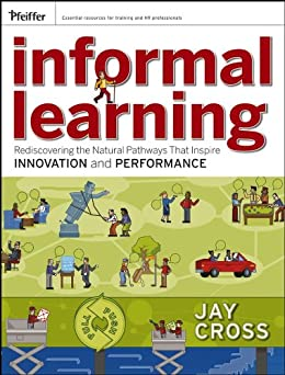 Informal Learning: Rediscovering the Natural Pathways That Inspire Innovation and Performance by [Cross, Jay]