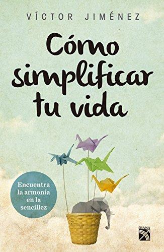 Cómo simplificar tu vida: Encuentra la armonía en la sencillez por Víctor Hugo Jiménez