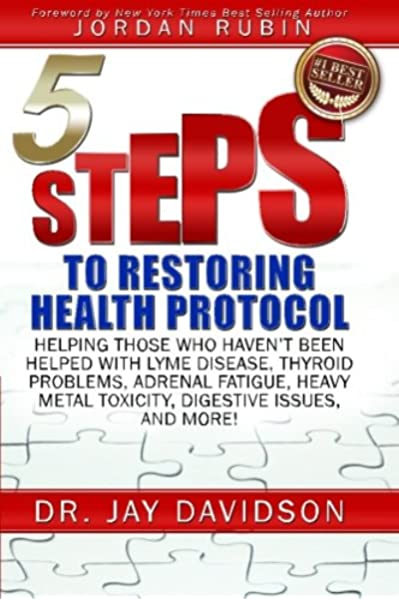 5 Steps to Restoring Health Protocol: Helping those who haven't been helped  with Lyme Disease, Thyroid Problems, Adrenal Fatigue, Heavy Metal Toxicity,  Digestive Issues, and More!: Amazon.co.uk: Davidson, Jay: 9780996411707:  Books