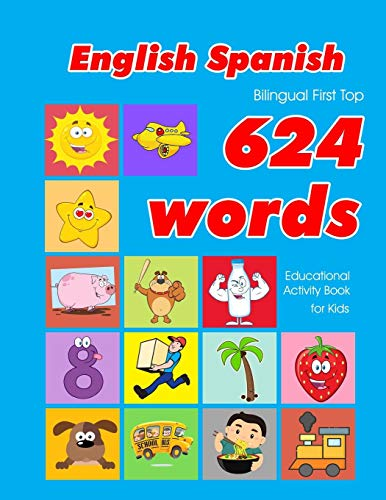 English - Spanish Bilingual First Top 624 Words Educational Activity Book for Kids: Easy vocabulary learning flashcards best for infants babies ... (624 Basic First Words for Children, Band 23)