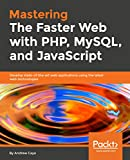 Mastering The Faster Web with PHP, MySQL, and JavaScript: Develop state-of-the-art web applications using the latest web technologies