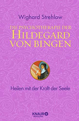 Die Psychotherapie der Hildegard von Bingen: Heilen mit der Kraft der Seele