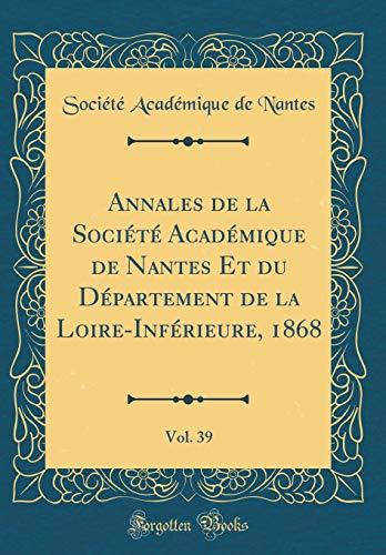 Annales de la Société Académique de Nantes Et Du Département de la Loire-Inférieure, 1868, Vol. 39 (Classic Reprint) par Societe Academique De Nantes
