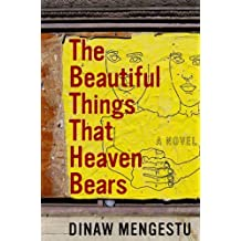 The Beautiful Things That Heaven Bears by Dinaw Mengestu (2007-03-01)