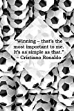 ?Winning ? that?s the most important to me. It?s as simple as that.? ? Cristiano Ronaldo: Motivational Notebook, Uplifting Notebook, Great Notebook, ... For Yours Today! (110 Pages, Line, 6 x 9)