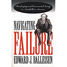 Navigating Failure: Bankruptcy and Commercial Society in Antebellum America (The Luther H. Hodges Jr. and Luther H. Hodges Sr. Series on Business, Entrepreneurship, ... and Public Policy) (English Edition)