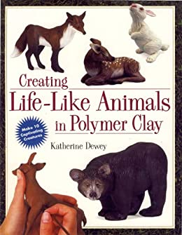 Creating Life-Like Animals in Polymer Clay de [Dewey, Katherine]