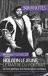 Holbein le Jeune, le maître du portrait: De l'art gothique à la Renaissance nordique