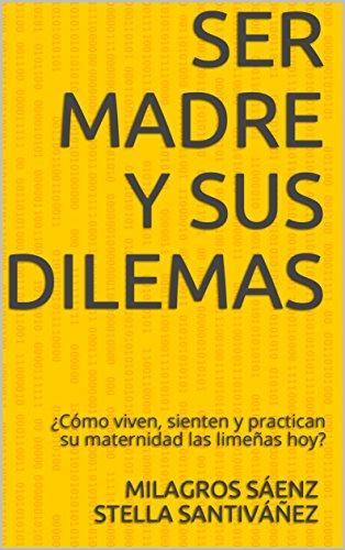 Ser Madre y Sus Dilemas: ¿Cómo viven, sienten y practican su maternidad las limeñas hoy? por Milagros Sáenz Stella Santiváñez