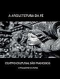 A Arquitetura da Fé: Centro Cultural São Francisco