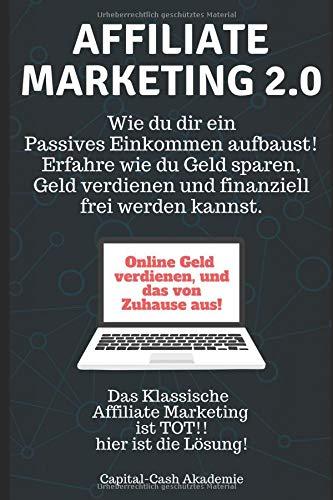 Affiliate Marketing 2.0: Wie du dir ein  Passives Einkommen aufbaust! Erfahre wie du Geld sparen, Geld verdienen und finanziell  frei werden kannst.