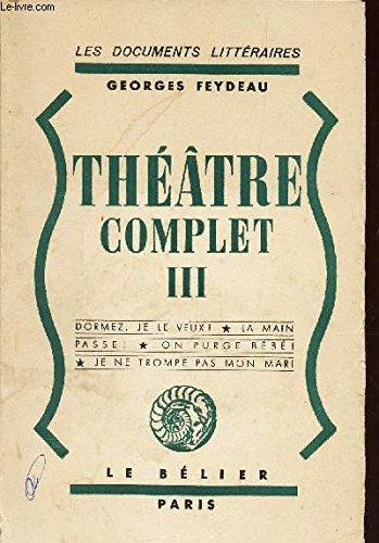 Théâtre complet III (Dormez, je le veux, La main passe!, On purge bébé!, je ne trompe pas mon mari par Georges FEYDEAU