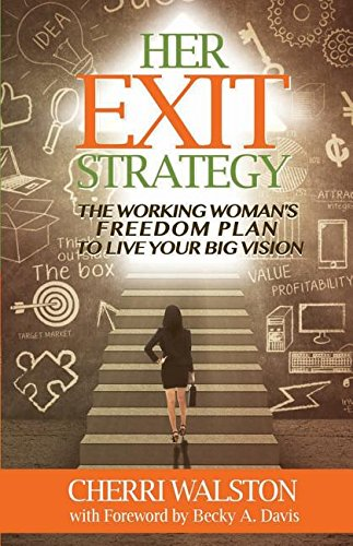 Her Exit Strategy The Working Woman S Freedom Plan To Live Your Big Vision