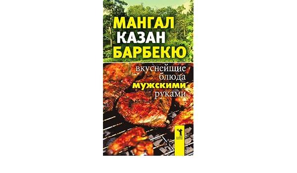 Мангал казан барбекю вкуснейшие блюда мужскими руками купить электрокамин лнр