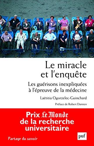 Le miracle et l'enquête. Les guérisons inexpliquées à l'épreuve de la médecine