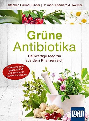 Pflanzliche Antibiotika (Grüne Antibiotika. Heilkräftige Medizin aus dem Pflanzenreich: Wirksame Hilfe gegen MRSA und resistente Krankenhauskeime)