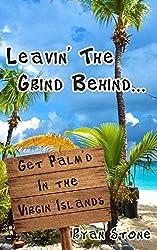 Leavin' The Grind Behind...: Get Palm'd in the Virgin Islands: Volume 1