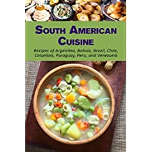 South American Cuisine: Recipes of Argentina, Bolivia, Brazil, Chile, Columbia, Paraguay, Peru, and Venezuela (English Edition)