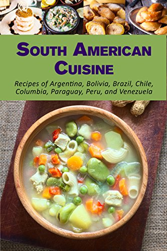 South American Cuisine: Recipes of Argentina, Bolivia, Brazil, Chile, Columbia, Paraguay, Peru, and Venezuela (English Edition)