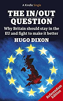 The In/Out Question: Referendum Edition - March 2016: Why Britain should stay in the EU and fight to make it better (Kindle Single) by [Dixon, Hugo]
