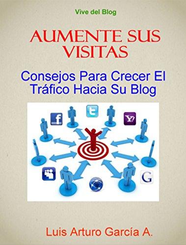 Aumente Sus Visitas Con su Blog: Consejos para hacer crecer el trafico hacia su blog (Gane dinero en internet nº 7) por Luis Arturo Garcia Alburquerque