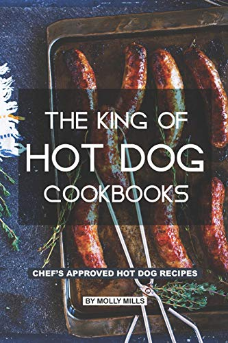 The King of Hot Dog Cookbooks: Chef\'s Approved Hot Dog Recipes