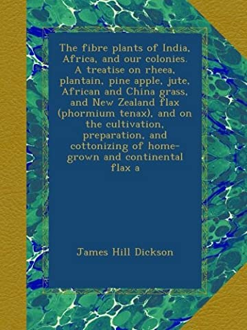 The fibre plants of India, Africa, and our colonies. A treatise on rheea, plantain, pine apple, jute, African and China grass, and New Zealand flax ... of home-grown and continental flax a