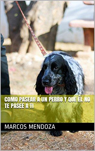 Como Pasear a un Perro y que Él No Te Pasee a Ti
