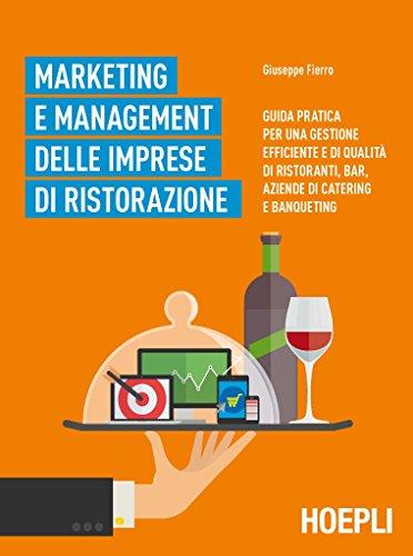 Marketing e management delle aziende ristorative. Guida pratica per una gestione efficiente e di qualit di ristoranti, bar, aziende di catering e banqueting