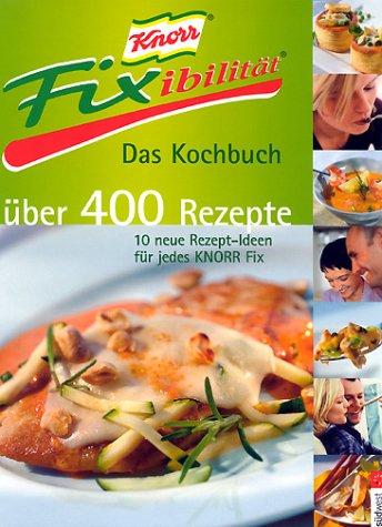 Knorr Fixibilitaet. Das Kochbuch. Ueber 400 Rezepte. 10 neue Rezept- Ideen fuer jedes Knorr Fix.