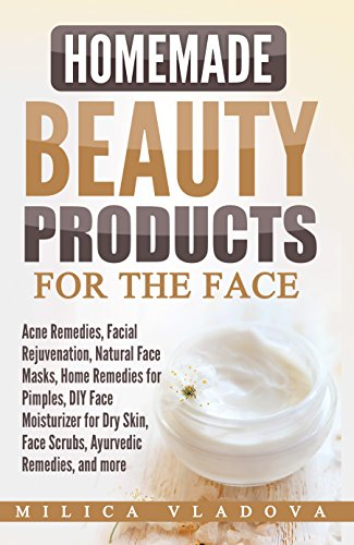 Homemade Beauty Products for the Face: Acne Remedies, Facial Rejuvenation, Natural Face Masks