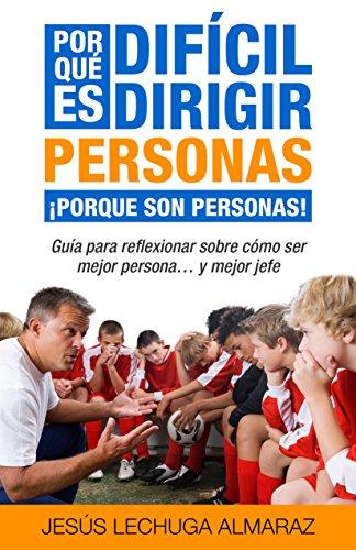 ¿Por qué es difícil dirigir personas? ¡Porque son personas!: Guía para reflexionar como ser mejor persona... y mejor jefe por Jesús Lechuga Almaraz