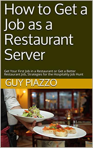 How to Get a Job as a Restaurant Server: Get Your First Job in a Restaurant or Get a Better Restaurant Job, Strategies for the Hospitality Job Hunt (English Edition)