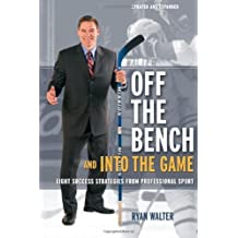 Off the Bench and Into the Game: Eight Business Success Strategies from Professional Sport by Ryan Walter (2010-01-01)