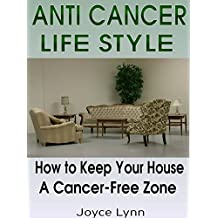 ANTI CANCER: ANTI CANCER LIFESTYLE: How To Keep Your Home A Cancer - Free Zone (Anti cancer, Anti cancer diet, Anti cancer habits, Minimalism, Declutter, Frugal living, Simplicity) (English Edition)