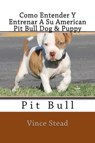 Como Entender Y Entrenar A Su American Pit Bull Dog & Puppy de [Stead,