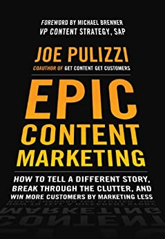 Epic Content Marketing: How to Tell a Different Story, Break through the Clutter, and Win More Customers by Marketing Less: How to Tell a Different Story, ... and Win More Customers by Marketing Less von [Pulizzi, Joe]