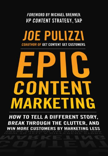 Epic Content Marketing: How to Tell a Different Story, Break through the Clutter, and Win More Customers by Marketing Less (English Edition)