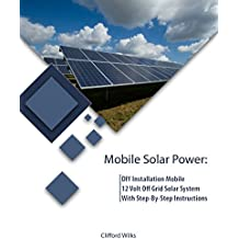 Mobile Solar Power: DIY Installation Mobile 12 Volt Off Grid Solar System With Step-By-Step Instructions : (Survival Guide, DIY Solar Power, Off Grid Power) ... Grid Solar, Solar Panels) (English Edition)