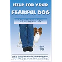 Help for Your Fearful Dog: A Step-by-Step Guide to Helping Your Dog Conquer His Fears