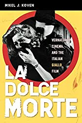 La Dolce Morte: Vernacular Cinema and the Italian Giallo Film by Mikel J. Koven (2006-10-02)