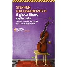Il gioco libero della vita. Trovare la voce del cuore con l'improvvisazione by Stephen Nachmanovitch (2013-01-01)