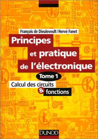 Principes et pratique de l'électronique, tome 1 : Calcul des circuits et fonctions par François de Dieuleveult, Hervé Fanet