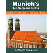 Munich's Ten Gorgeous Sights - Your Local Companion to the Greatest Places (10 Must-See Sights in Munich Book 1)