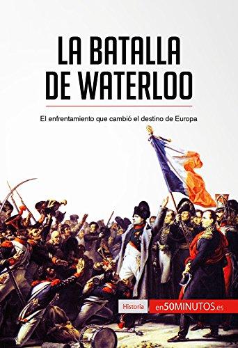 La batalla de Waterloo: El enfrentamiento que cambió el destino de Europa (Historia) por 50Minutos.es