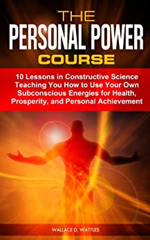The Personal Power Course: 10 Lessons in Constructive Science Teaching You How to Use Your Own Subconscious Energies for Health, Prosperity, and Personal Achievement (Annotated) (English Edition) par [Wattles, Wallace D.]