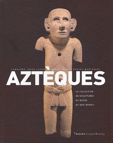 Aztèques : La collection des sculptures du musée du Quai Branly par Leonardo Lopez Lujan, Marie-France Fauvet